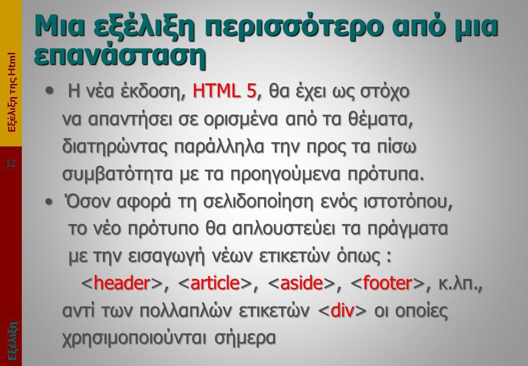 Εξέλιξη της Html 12 Μια εξέλιξη περισσότερο από μια επανάσταση • Η νέα έκδοση, HTML 5, θα έχει ως στόχο να απαντήσει σε ορισμένα από τα θέματα, να απαντήσει σε ορισμένα από τα θέματα, διατηρώντας παράλληλα την προς τα πίσω διατηρώντας παράλληλα την προς τα πίσω συμβατότητα με τα προηγούμενα πρότυπα.