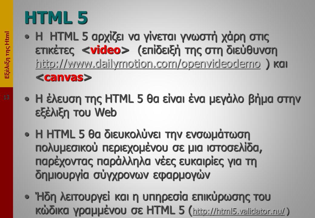 Εξέλιξη της Html HTML 5 •Η HTML 5 αρχίζει να γίνεται γνωστή χάρη στις ετικέτες (επίδειξή της στη διεύθυνση http://www.dailymotion.com/openvideodemo ) και •Η HTML 5 αρχίζει να γίνεται γνωστή χάρη στις ετικέτες (επίδειξή της στη διεύθυνση http://www.dailymotion.com/openvideodemo ) και http://www.dailymotion.com/openvideodemo •Η έλευση της HTML 5 θα είναι ένα μεγάλο βήμα στην εξέλιξη του Web •Η HTML 5 θα διευκολύνει την ενσωμάτωση πολυμεσικού περιεχομένου σε μια ιστοσελίδα, παρέχοντας παράλληλα νέες ευκαιρίες για τη δημιουργία σύγχρονων εφαρμογών •Ήδη λειτουργεί και η υπηρεσία επικύρωσης του κώδικα γραμμένου σε HTML 5 ( http://html5.validator.nu/ ) http://html5.validator.nu/ 13