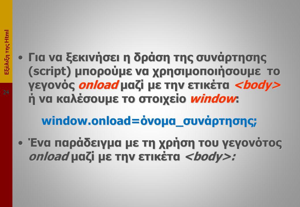Εξέλιξη της Html •Για να ξεκινήσει η δράση της συνάρτησης (script) μπορούμε να χρησιμοποιήσουμε το γεγονός onload μαζί με την ετικέτα ή να καλέσουμε το στοιχείο window: window.onload=όνομα_συνάρτησης; window.onload=όνομα_συνάρτησης; •Ένα παράδειγμα με τη χρήση του γεγονότος onload μαζί με την ετικέτα : 24