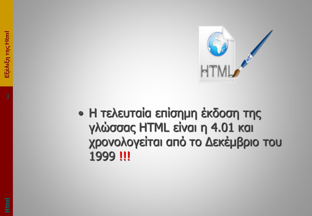 Εξέλιξη της Html 3 •Η τελευταία επίσημη έκδοση της γλώσσας HTML είναι η 4.01 και χρονολογείται από το Δεκέμβριο του 1999 !!.