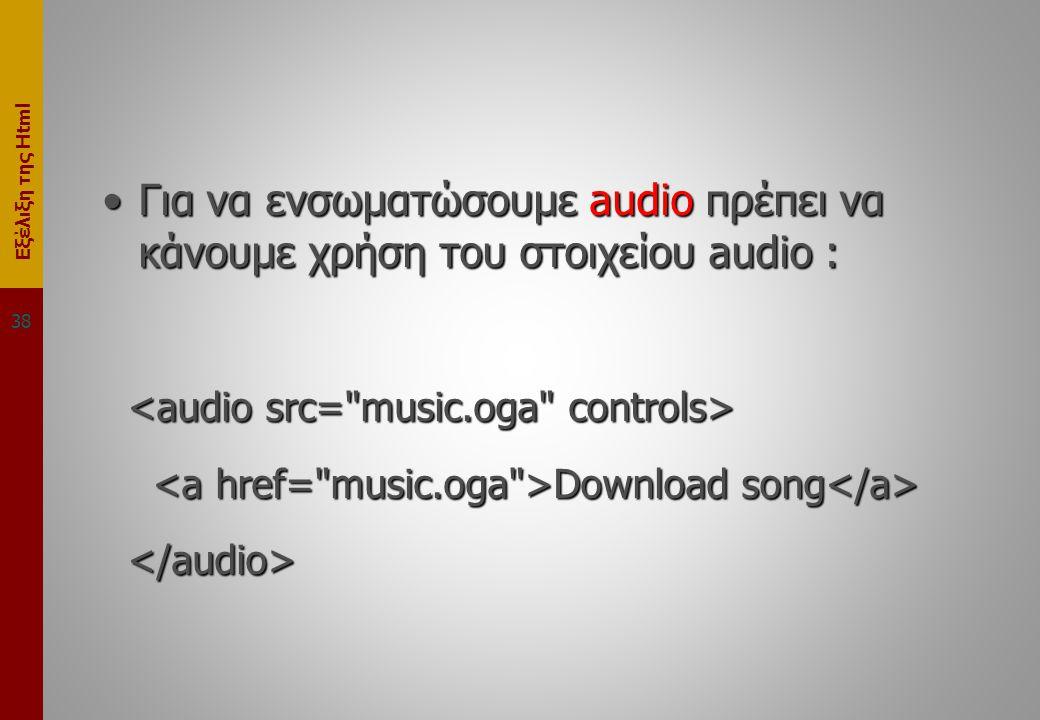 Εξέλιξη της Html •Για να ενσωματώσουμε audio πρέπει να κάνουμε χρήση του στοιχείου audio : Download song Download song 38