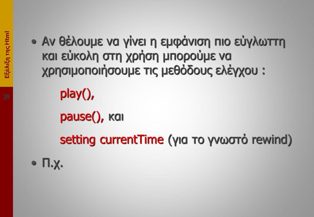 Εξέλιξη της Html •Αν θέλουμε να γίνει η εμφάνιση πιο εύγλωττη και εύκολη στη χρήση μπορούμε να χρησιμοποιήσουμε τις μεθόδους ελέγχου : play(), pause(), και setting currentTime (για το γνωστό rewind) •Π.χ.