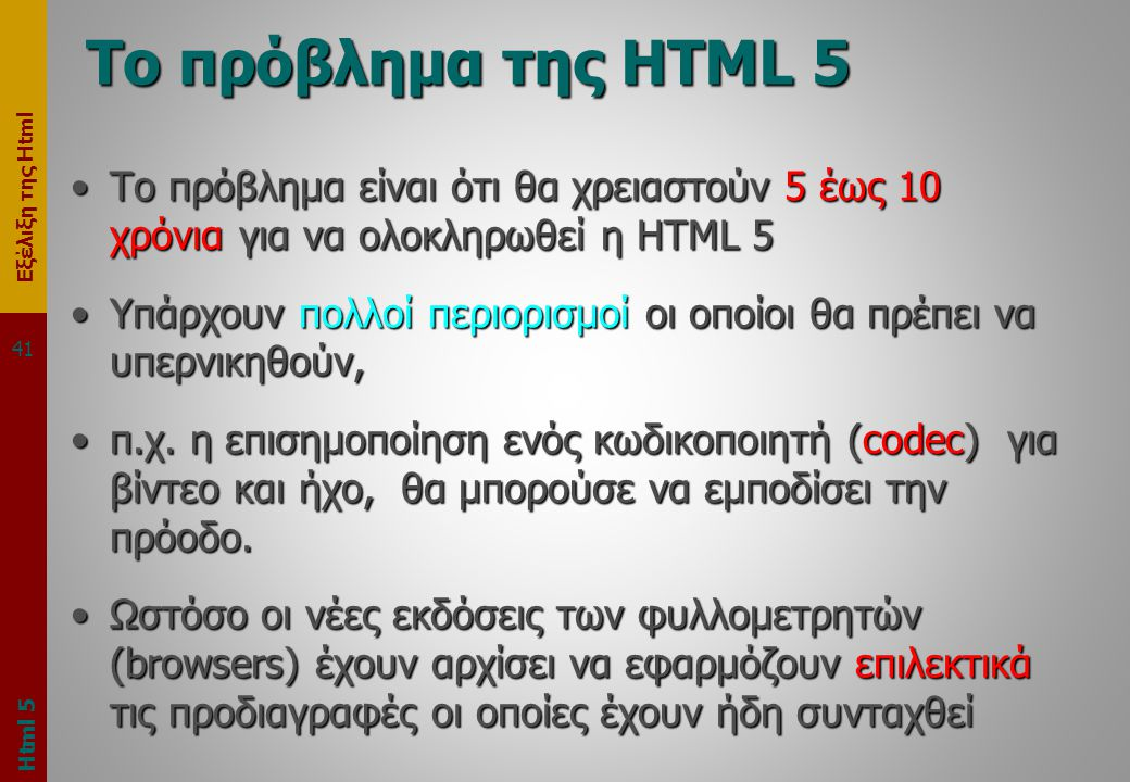 Εξέλιξη της Html Το πρόβλημα της HTML 5 •Το πρόβλημα είναι ότι θα χρειαστούν 5 έως 10 χρόνια για να ολοκληρωθεί η HTML 5 •Υπάρχουν πολλοί περιορισμοί οι οποίοι θα πρέπει να υπερνικηθούν, •π.χ.