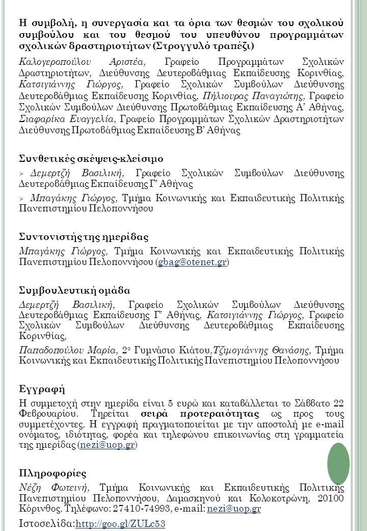 H συμβολή, η συνεργασία και τα όρια των θεσμών του σχολικού συμβούλου και του θεσμού του υπευθύνου προγραμμάτων σχολικών δραστηριοτήτων (Στρογγυλό τραπέζι) Καλογεροπούλου Αριστέα, Γραφείο Προγραμμάτων Σχολικών Δραστηριοτήτων, Διεύθυνσης Δευτεροβάθμιας Εκπαίδευσης Κορινθίας, Κατσιγιάννης Γιώργος, Γραφείο Σχολικών Συμβούλων Διεύθυνσης Δευτεροβάθμιας Εκπαίδευσης Κορινθίας, Πήλιουρας Παναγιώτης, Γραφείο Σχολικών Συμβούλων Διεύθυνσης Πρωτοβάθμιας Εκπαίδευσης A' Αθήνας, Σιαφαρίκα Ευαγγελία, Γραφείο Προγραμμάτων Σχολικών Δραστηριοτήτων Διεύθυνσης Πρωτοβάθμιας Εκπαίδευσης Β' Αθήνας Συνθετικές σκέψεις-κλείσιμο  Δεμερτζή Βασιλική, Γραφείο Σχολικών Συμβούλων Διεύθυνσης Δευτεροβάθμιας Εκπαίδευσης Γ' Αθήνας  Μπαγάκης Γιώργος, Τμήμα Κοινωνικής και Εκπαιδευτικής Πολιτικής Πανεπιστημίου Πελοποννήσου Συντονιστής της ημερίδας Μπαγάκης Γιώργος, Τμήμα Κοινωνικής και Εκπαιδευτικής Πολιτικής Πανεπιστημίου Πελοποννήσου (gbag@otenet.gr)gbag@otenet.gr Συμβουλευτική ομάδα Δεμερτζή Βασιλική, Γραφείο Σχολικών Συμβούλων Διεύθυνσης Δευτεροβάθμιας Εκπαίδευσης Γ' Αθήνας, Κατσιγιάννης Γιώργος, Γραφείο Σχολικών Συμβούλων Διεύθυνσης Δευτεροβάθμιας Εκπαίδευσης Κορινθίας, Παπαδοπούλου Μαρία, 2 ο Γυμνάσιο Κιάτου, Τζιμογιάννης Θανάσης, Τμήμα Κοινωνικής και Εκπαιδευτικής Πολιτικής Πανεπιστημίου Πελοποννήσου Εγγραφή Η συμμετοχή στην ημερίδα είναι 5 ευρώ και καταβάλλεται το Σάββατο 22 Φεβρουαρίου.