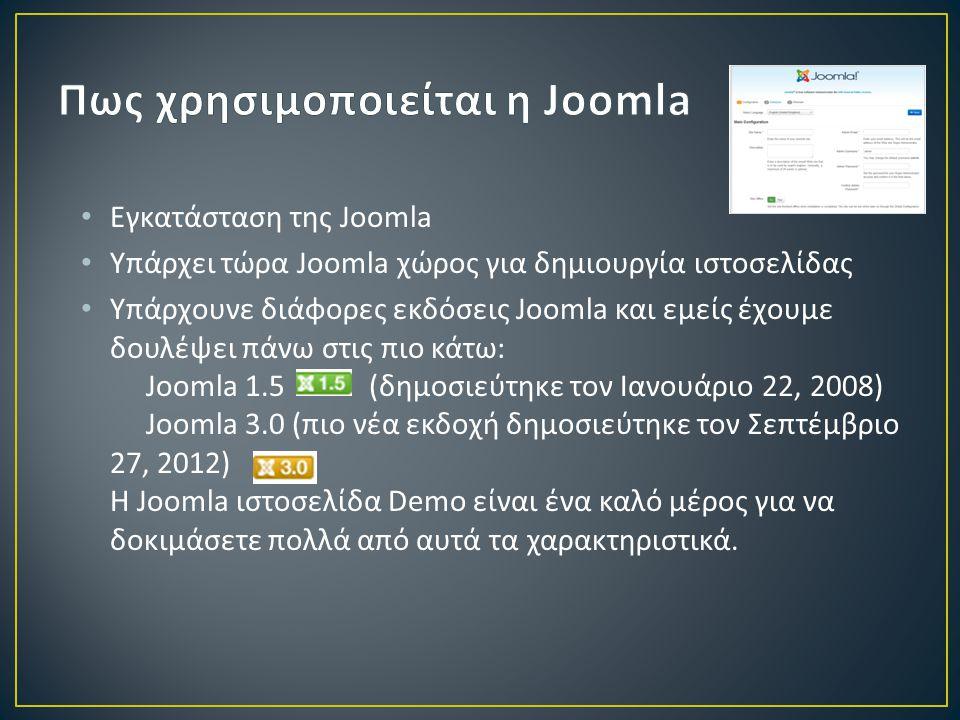 • Εγκατάσταση της Joomla • Υπάρχει τώρα Joomla χώρος για δημιουργία ιστοσελίδας • Υπάρχουνε διάφορες εκδόσεις Joomla και εμείς έχουμε δουλέψει πάνω στις πιο κάτω: Joomla 1.5 (δημοσιεύτηκε τον Ιανουάριο 22, 2008) Joomla 3.0 (πιο νέα εκδοχή δημοσιεύτηκε τον Σεπτέμβριο 27, 2012) Η Joomla ιστοσελίδα Demo είναι ένα καλό μέρος για να δοκιμάσετε πολλά από αυτά τα χαρακτηριστικά.