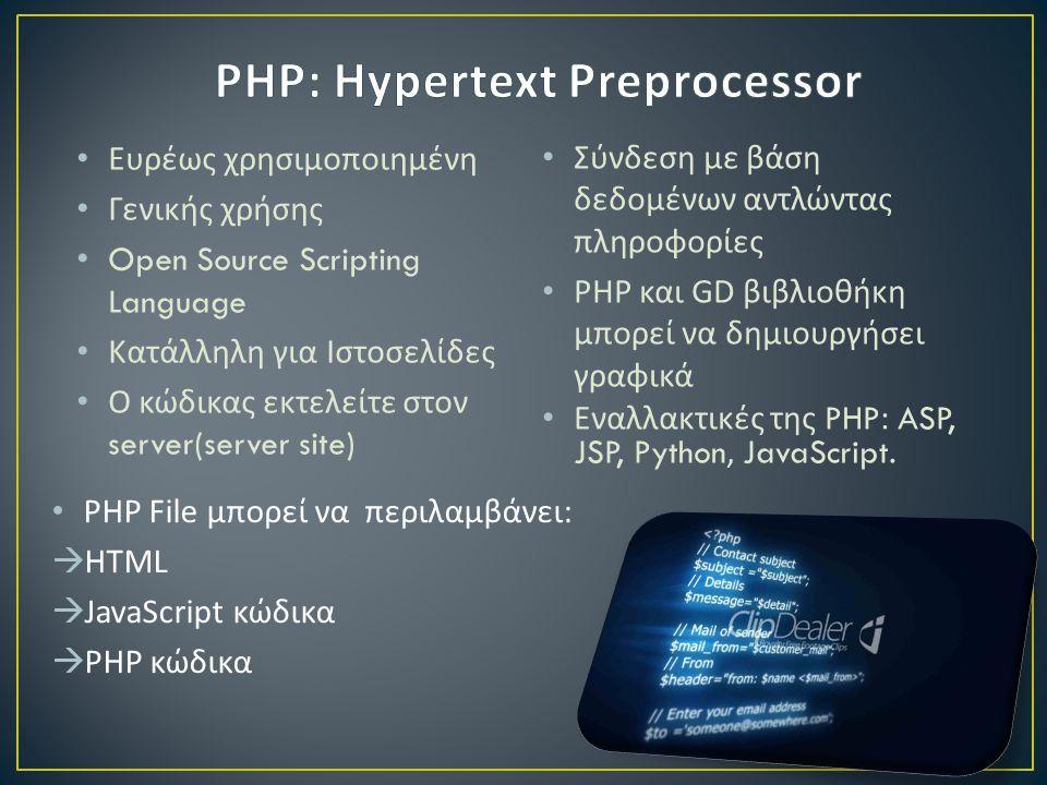• Ευρέως χρησιμοποιημένη • Γενικής χρήσης • Open Source Scripting Language • Κατάλληλη για Ιστοσελίδες • Ο κώδικας εκτελείτε στον server(server site) • Σύνδεση με βάση δεδομένων αντλώντας πληροφορίες • PHP και GD βιβλιοθήκη μπορεί να δημιουργήσει γραφικά • Εναλλακτικές της PHP: ASP, JSP, Python, JavaScript.