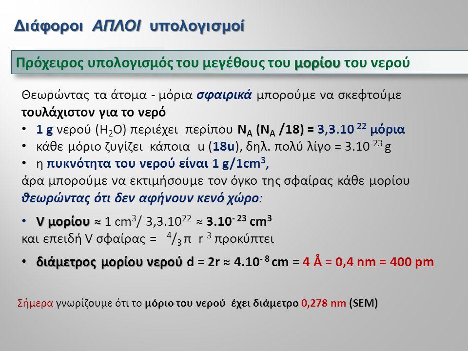  Vm  Υπολογισμός Vm ενός στερεού (κρυσταλλικού ή μη) - ενός υγρού - ενός αερίου ;  Vm  Υπολογισμός Vm ενός στερεού (κρυσταλλικού ή μη) - ενός υγρού - ενός αερίου ; Για όλες τις καθαρές χημικές ουσίες στερεές, υγρές και αέριες ισχύει: πυκνότητα και το Μ (Ar) ρ = Μ / V m, οπότε γνωρίζοντας την πυκνότητα και το Μ (Ar) βρίσκουμε το V m Ειδικά για τα αέρια ισχύει και η καταστατική εξίσωση, V m = RT/p για το στερεό ΝaCl → V m = 58,4428g/2,0165g.cm -3 = 27cm 3 mol –1 για το υγρό H 2 O νερό → αφού ρ=1g/ml, V m = 18ml mol –1, ενώ για τον υδρατμό H 2 O και όλα τα αέρια σε STP → = 22.4L = 22400 ml ή cm 3 mol –1 (παγκόσμια σταθερά ) μεγέθουςατόμου  υπολογισμός του μεγέθους του ατόμου του μεταλλικού στροντίου Θα υποθέσουμε χάριν απλούστευσης ότι το κρυσταλλικό πλέγμα του Sr είναι απλό κυβικό και καθένα βρίσκεται σε επαφή με έξι γειτονικά (δύο σε κάθε διάσταση) Vm (Sr) = (87,6 g mol –1 ) / (2,60 g cm –3 ) = 33.7 cm 3 mol –1 V cell = (33,7 cm 3 mol –1 ) / (6,02 10 23 mol –1 ) = 5,48.10 -23 cm 3 ακμή κάθε κύβου α = = 3,8.10 -8 cm Τα σημερινά δεδομένα είναι 192-220 pm  (στην ιστοσελίδα http://www.webelements.com/strontium/)http://www.webelements.com/strontium/ → r=a/2=1,9.10 -10 m = 190 pm ή 0,19nm ή 1,9Å