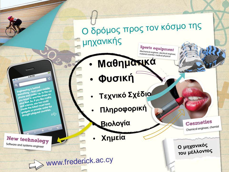 Ο δρόμος προς τον κόσμο της μηχανικής www.frederick.ac.cy Ο μηχανικός του μέλλοντος •Μαθηματικά •Φυσική •Τεχνικό Σχέδιο •Πληροφορική •Βιολογία •Χημεία