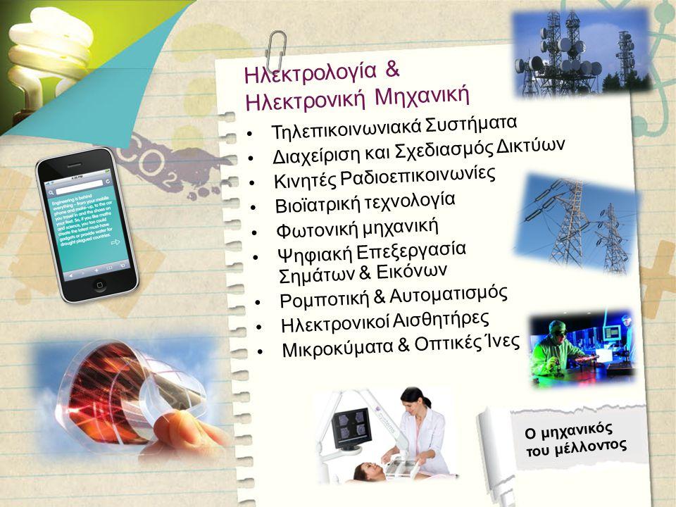 Ο μηχανικός του μέλλοντος Ηλεκτρολογία & Ηλεκτρονική Μηχανική •Τηλεπικοινωνιακά Συστήματα •Διαχείριση και Σχεδιασμός Δικτύων •Κινητές Ραδιοεπικοινωνίες •Βιοϊατρική τεχνολογία •Φωτονική μηχανική •Ψηφιακή Επεξεργασία Σημάτων & Εικόνων •Ρομποτική & Αυτοματισμός •Ηλεκτρονικοί Αισθητήρες •Μικροκύματα & Οπτικές Ίνες