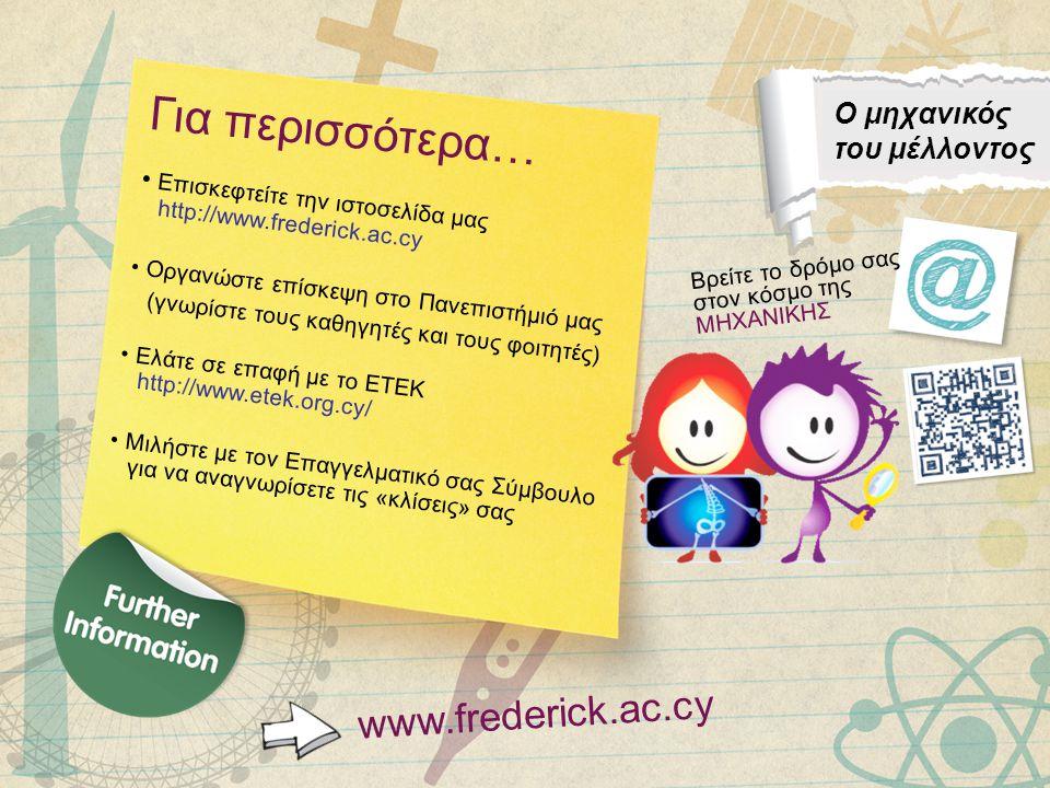 Για περισσότερα… • Επισκεφτείτε την ιστοσελίδα μας http://www.frederick.ac.cy • Οργανώστε επίσκεψη στο Πανεπιστήμιό μας (γνωρίστε τους καθηγητές και τους φοιτητές) • Ελάτε σε επαφή με το ΕΤΕΚ http://www.etek.org.cy/ • Μιλήστε με τον Επαγγελματικό σας Σύμβουλο για να αναγνωρίσετε τις «κλίσεις» σας www.frederick.ac.cy Βρείτε το δρόμο σας στον κόσμο της ΜΗΧΑΝΙΚΗΣ Ο μηχανικός του μέλλοντος