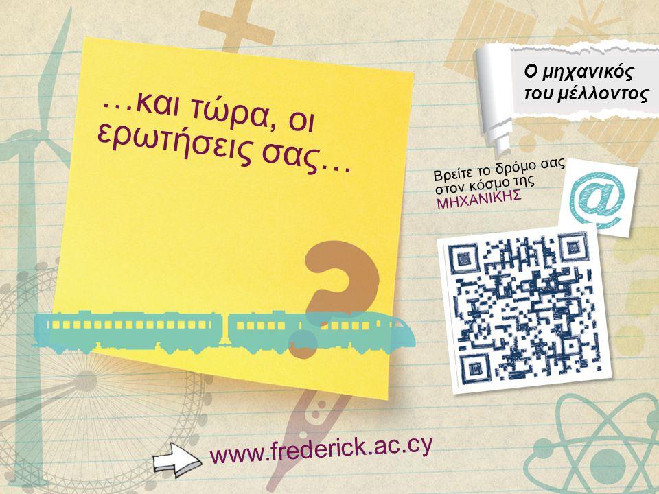 …και τώρα, οι ερωτήσεις σας… www.frederick.ac.cy Ο μηχανικός του μέλλοντος Βρείτε το δρόμο σας στον κόσμο της ΜΗΧΑΝΙΚΗΣ