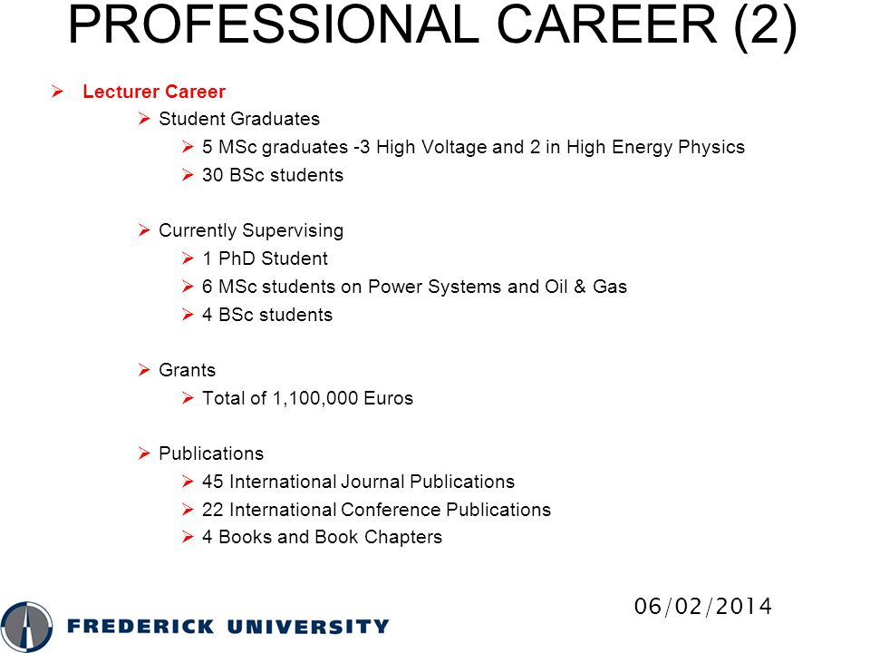  MSc in Web and Mobile Systems  MSc in Structural Engineering  MSc in Oil & Gas and Offshore Engineering  Specialization in Oil & Gas Engineering  Specialization in Offshore Engineering  Specialization in Petroleum Engineering  Postgraduate Degrees offered at Frederick University  Doctoral Program (PhD) in Civil Engineering  Doctoral Program (PhD) in Computer Engineering  Doctoral Program (PhD) in Computer Science  Doctoral Program (PhD) in Electrical Engineering  Doctoral Program (PhD) in Mechanical Engineering FREDERICK UNIVERSITY DEGREES (3) 06/02/2014