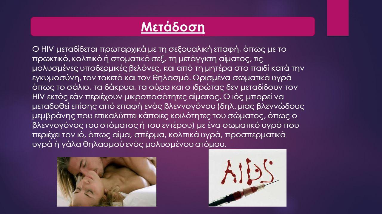 Ο HIV μεταδίδεται πρωταρχικά με τη σεξουαλική επαφή, όπως με το πρωκτικό, κολπικό ή στοματικό σεξ, τη μετάγγιση αίματος, τις μολυσμένες υποδερμικές βελόνες, και από τη μητέρα στο παιδί κατά την εγκυμοσύνη, τον τοκετό και τον θηλασμό.