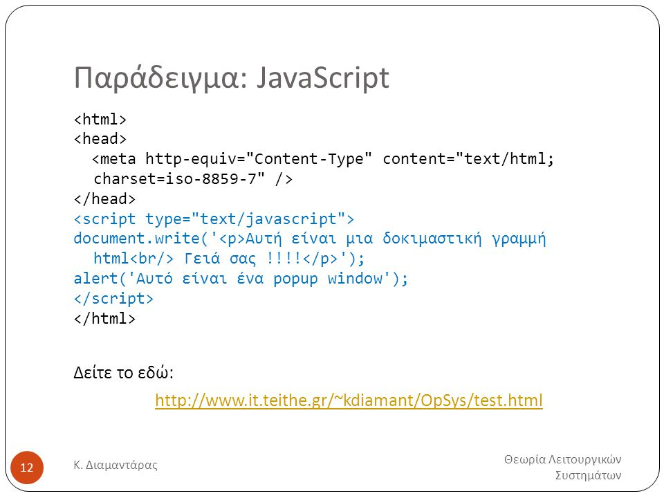 Παράδειγμα: JavaScript Θεωρία Λειτουργικών Συστημάτων Κ. Διαμαντάρας 12 document.write(' Αυτή είναι μια δοκιμαστική γραμμή html Γειά σας !!!! '); aler