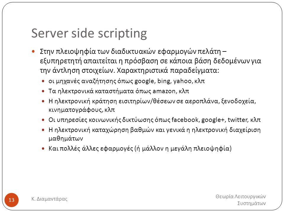 Server side scripting Θεωρία Λειτουργικών Συστημάτων Κ. Διαμαντάρας 13  Στην πλειοψηφία των διαδικτυακών εφαρμογών πελάτη – εξυπηρετητή απαιτείται η