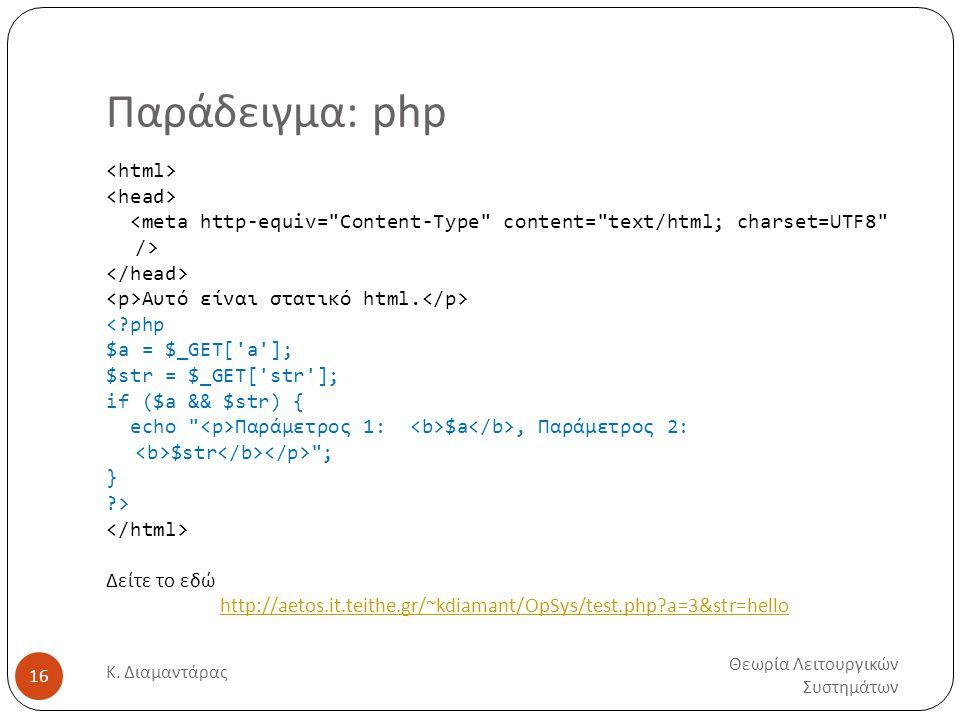 Παράδειγμα: php Θεωρία Λειτουργικών Συστημάτων Κ. Διαμαντάρας 16 Αυτό είναι στατικό html. <?php $a = $_GET['a']; $str = $_GET['str']; if ($a && $str)