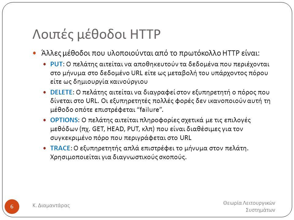 Λοιπές μέθοδοι HTTP Θεωρία Λειτουργικών Συστημάτων Κ. Διαμαντάρας 6  Άλλες μέθοδοι που υλοποιούνται από το πρωτόκολλο HTTP είναι:  PUT: Ο πελάτης αι