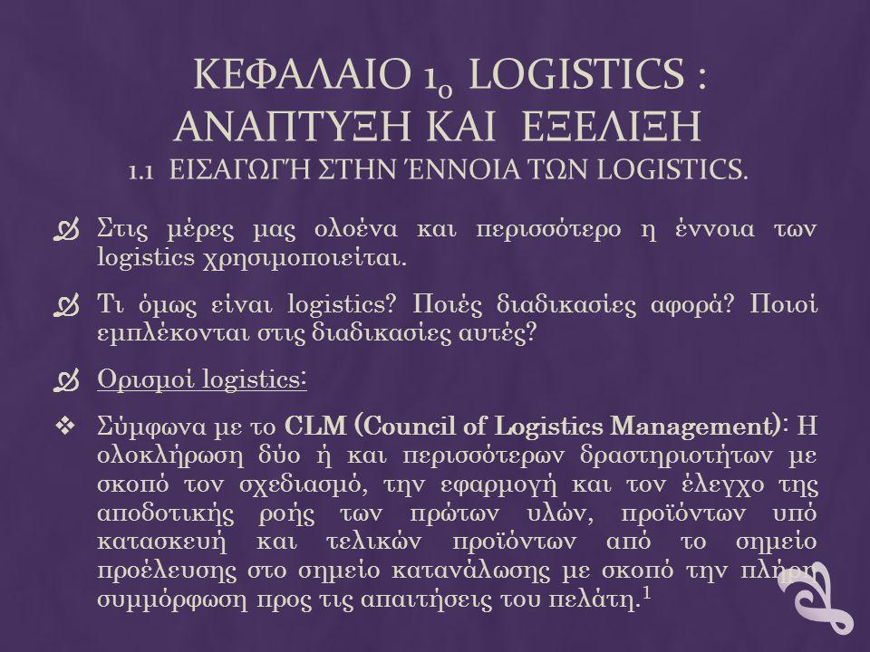  Σύμφωνα με το τον SOLE (Society of Logistics Engineers) : Ως logistics ορίζεται η επιστήμη της Διοίκησης (Management), της Τεχνικής Μεθοδολογίας (Engineering), και των Τεχνικών Δραστηριοτήτων ( Technical Activities) που σχετίζονται με τον Σχεδιασμό (Design), τον Προσδιορισμό των Απαιτήσεων (Requirement), την απόκτηση, την διατήρηση και την διάθεση των παραγωγικών Πόρων και Μέσων που υποστηρίζουν τους Στόχους, την Στρατηγική, την Τακτική και τον Έλεγχο ενός Οργανισμού.