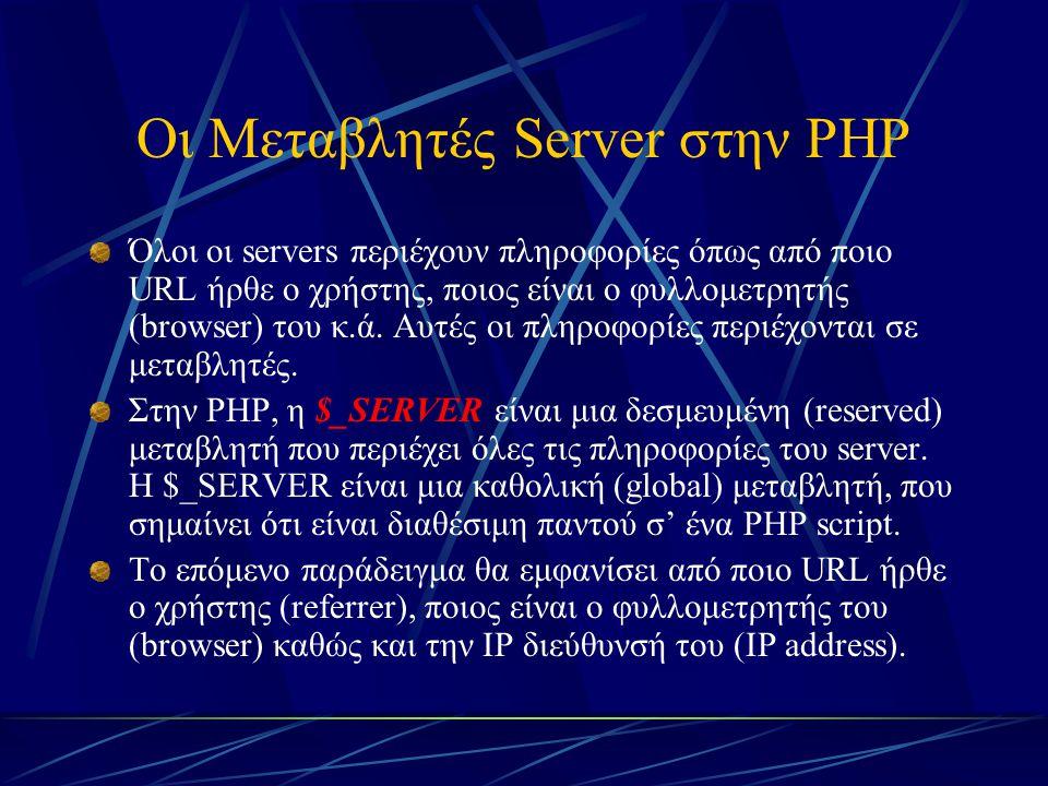 Οι Μεταβλητές Server στην PHP Όλοι οι servers περιέχουν πληροφορίες όπως από ποιο URL ήρθε ο χρήστης, ποιος είναι ο φυλλομετρητής (browser) του κ.ά. Α