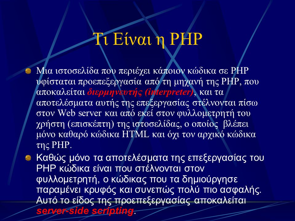 Τι Είναι η PHP Μια ιστοσελίδα που περιέχει κάποιον κώδικα σε PHP υφίσταται προεπεξεργασία από τη μηχανή της PHP, που αποκαλείται διερμηνευτής (interpr