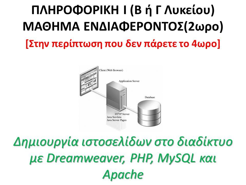Δημιουργία ιστοσελίδων στο διαδίκτυο με Dreamweaver, PHP, MySQL και Apache ΠΛΗΡΟΦΟΡΙΚΗ Ι (Β ή Γ Λυκείου) ΜΑΘΗΜΑ ΕΝΔΙΑΦΕΡΟΝΤΟΣ(2ωρο) [Στην περίπτωση που δεν πάρετε το 4ωρο] Δημιουργία ιστοσελίδων στο διαδίκτυο με Dreamweaver, PHP, MySQL και Apache