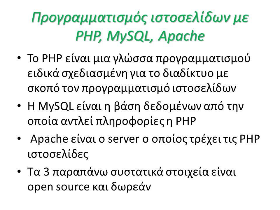 Προγραμματισμός ιστοσελίδων με PHP, MySQL, Apache • Το PHP είναι μια γλώσσα προγραμματισμού ειδικά σχεδιασμένη για το διαδίκτυο με σκοπό τον προγραμματισμό ιστοσελίδων • H MySQL είναι η βάση δεδομένων από την οποία αντλεί πληροφορίες η PHP • Apache είναι ο server ο οποίος τρέχει τις PHP ιστοσελίδες • Τα 3 παραπάνω συστατικά στοιχεία είναι open source και δωρεάν