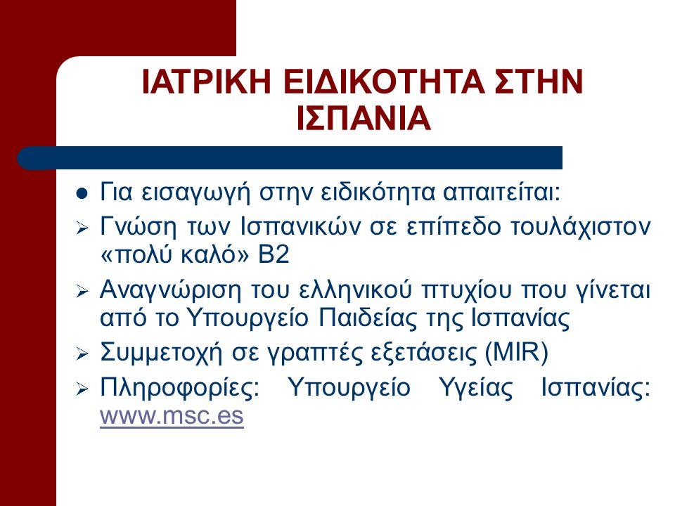 ΙΑΤΡΙΚΗ ΕΙΔΙΚΟΤΗΤΑ ΣΤΗΝ ΙΣΠΑΝΙΑ  Για εισαγωγή στην ειδικότητα απαιτείται:  Γνώση των Ισπανικών σε επίπεδο τουλάχιστον «πολύ καλό» B2  Αναγνώριση του ελληνικού πτυχίου που γίνεται από το Υπουργείο Παιδείας της Ισπανίας  Συμμετοχή σε γραπτές εξετάσεις (ΜΙR)  Πληροφορίες: Υπουργείο Υγείας Ισπανίας: www.msc.es www.msc.es