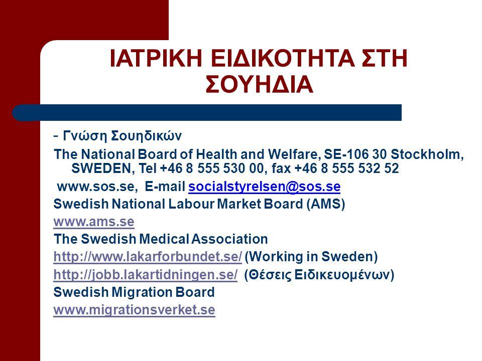 ΙΑΤΡΙΚΗ ΕΙΔΙΚΟΤΗΤΑ ΣΤΗ ΣΟΥΗΔΙΑ - Γνώση Σουηδικών The National Board of Health and Welfare, SE-106 30 Stockholm, SWEDEN, Tel +46 8 555 530 00, fax +46 8 555 532 52 www.sos.se, E-mail socialstyrelsen@sos.se Swedish National Labour Market Board (AMS) www.ams.se The Swedish Medical Association http://www.lakarforbundet.se/http://www.lakarforbundet.se/ (Working in Sweden) http://jobb.lakartidningen.se/http://jobb.lakartidningen.se/ (Θέσεις Ειδικευομένων) Swedish Migration Board www.migrationsverket.se