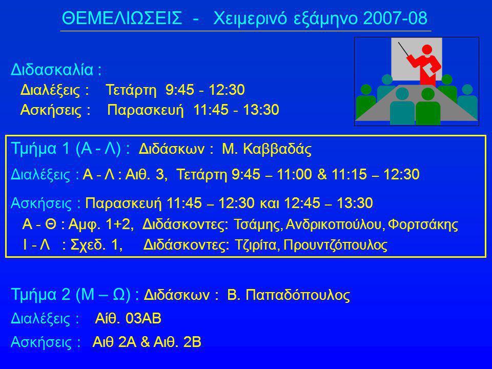 ΘΕΜΕΛΙΩΣΕΙΣ - Χειμερινό εξάμηνο 2007-08 Τμήμα 2 (Μ – Ω) : Διδάσκων : Β. Παπαδόπουλος Διαλέξεις : Αίθ. 03ΑΒ Ασκήσεις : Αιθ 2Α & Αιθ. 2Β Τμήμα 1 (Α - Λ)
