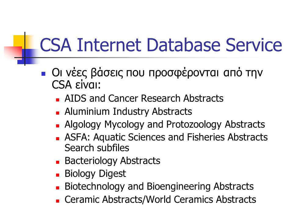 CSA Internet Database Service  Οι νέες βάσεις που προσφέρονται από την CSA είναι:  AIDS and Cancer Research Abstracts  Aluminium Industry Abstracts  Algology Mycology and Protozoology Abstracts  ASFA: Aquatic Sciences and Fisheries Abstracts Search subfiles  Bacteriology Abstracts  Biology Digest  Biotechnology and Bioengineering Abstracts  Ceramic Abstracts/World Ceramics Abstracts