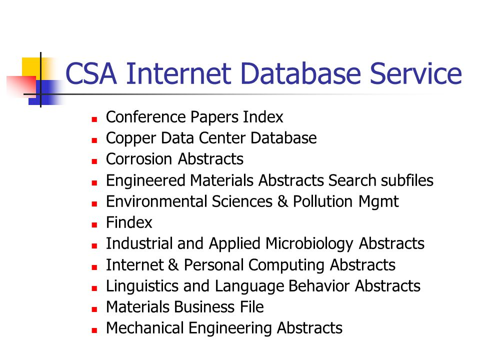 CSA Internet Database Service  Conference Papers Index  Copper Data Center Database  Corrosion Abstracts  Engineered Materials Abstracts Search subfiles  Environmental Sciences & Pollution Mgmt  Findex  Industrial and Applied Microbiology Abstracts  Internet & Personal Computing Abstracts  Linguistics and Language Behavior Abstracts  Materials Business File  Mechanical Engineering Abstracts