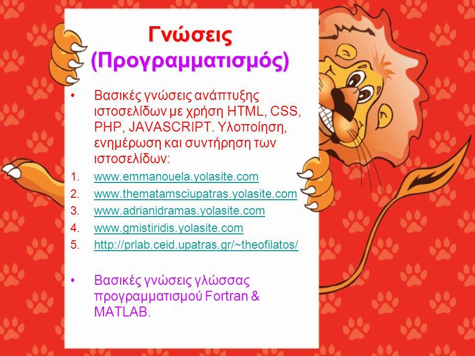Γνώσεις (Προγραμματισμός) •Βασικές γνώσεις ανάπτυξης ιστοσελίδων με χρήση HTML, CSS, PHP, JAVASCRIPT. Υλοποίηση, ενημέρωση και συντήρηση των ιστοσελίδ
