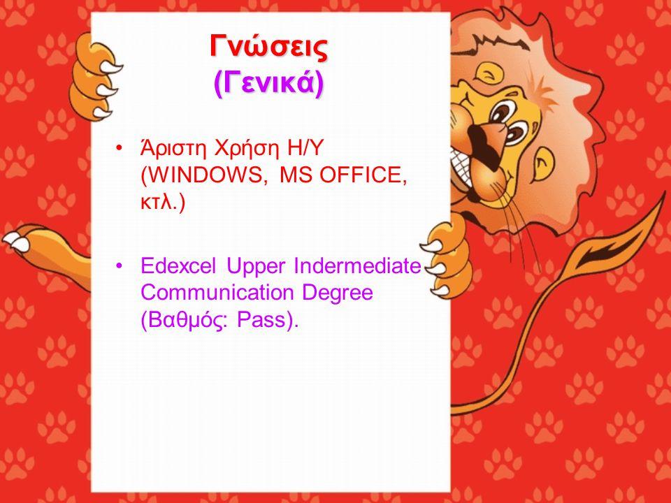 Γνώσεις (Γενικά) •Άριστη Χρήση Η/Υ (WINDOWS, MS OFFICE, κτλ.) •Edexcel Upper Indermediate Communication Degree (Βαθμός: Pass).