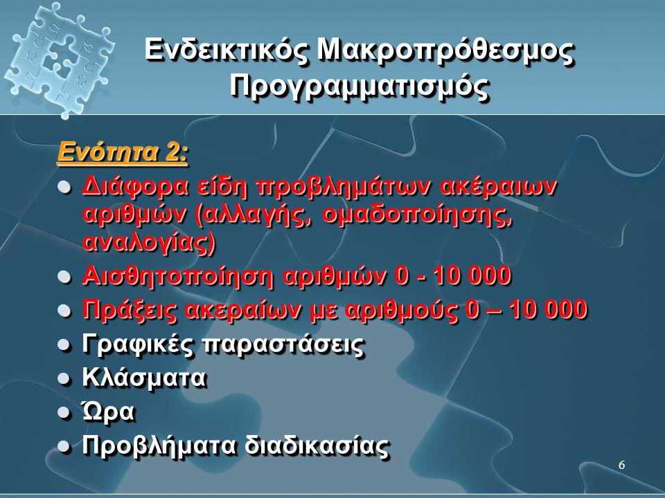 7 Ενδεικτικός Μακροπρόθεσμος Προγραμματισμός Ενότητα 3:  Αισθητοποίηση αριθμών 0 - 100 000 και πράξεις ακεραίων  Ιδιότητες πολλαπλασιασμού  Προβλήματα σύγκρισης  Σύγκριση και ισοδυναμία κλασμάτων  Εισαγωγή στους δεκαδικούς αριθμούς (δέκατα, εκατοστά) Ενότητα 3:  Αισθητοποίηση αριθμών 0 - 100 000 και πράξεις ακεραίων  Ιδιότητες πολλαπλασιασμού  Προβλήματα σύγκρισης  Σύγκριση και ισοδυναμία κλασμάτων  Εισαγωγή στους δεκαδικούς αριθμούς (δέκατα, εκατοστά)