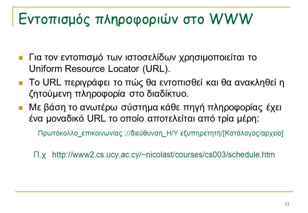 11 Εντοπισμός πληροφοριών στο WWW  Για τον εντοπισμό των ιστοσελίδων χρησιμοποιείται το Uniform Resource Locator (URL).  Το URL περιγράφει το πώς θα