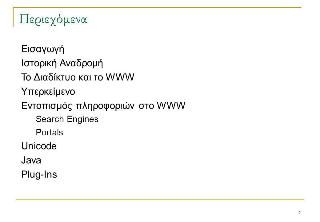 2 Περιεχόμενα Εισαγωγή Ιστορική Αναδρομή Το Διαδίκτυο και το WWW Υπερκείμενο Εντοπισμός πληροφοριών στο WWW Search Engines Portals Unicode Java Plug-I