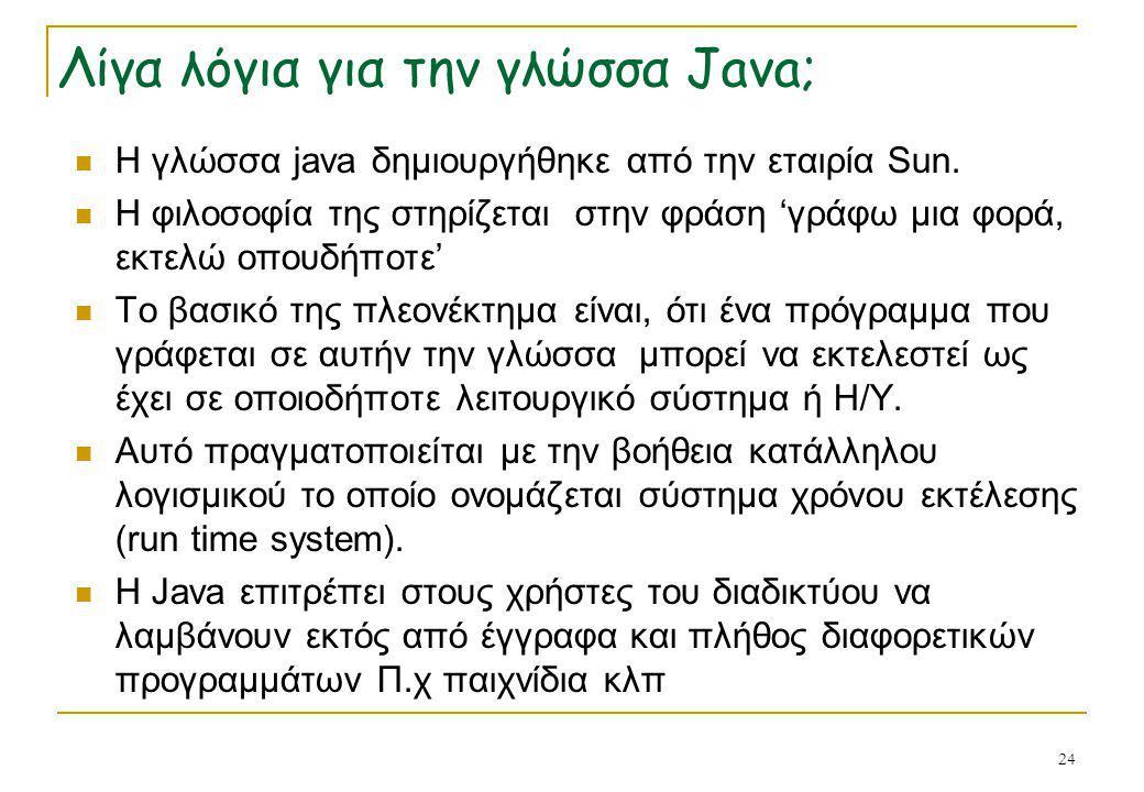 24 Λίγα λόγια για την γλώσσα Java;  Η γλώσσα java δημιουργήθηκε από την εταιρία Sun.  Η φιλοσοφία της στηρίζεται στην φράση 'γράφω μια φορά, εκτελώ
