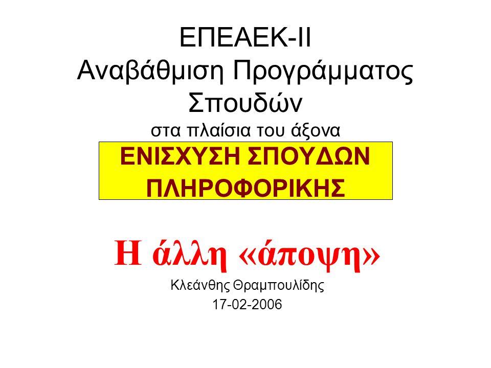 ΕΠΕΑΕΚ-ΙΙ Αναβάθμιση Προγράμματος Σπουδών στα πλαίσια του άξονα ΕΝΙΣΧΥΣΗ ΣΠΟΥΔΩΝ ΠΛΗΡΟΦΟΡΙΚΗΣ Η άλλη «άποψη» Κλεάνθης Θραμπουλίδης 17-02-2006