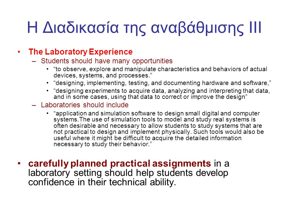H Διαδικασία της αναβάθμισης III •The Laboratory Experience –Students should have many opportunities • to observe, explore and manipulate characteristics and behaviors of actual devices, systems, and processes. • designing, implementing, testing, and documenting hardware and software, • designing experiments to acquire data, analyzing and interpreting that data, and in some cases, using that data to correct or improve the design –Laboratories should include • application and simulation software to design small digital and computer systems.The use of simulation tools to model and study real systems is often desirable and necessary to allow students to study systems that are not practical to design and implement physically.