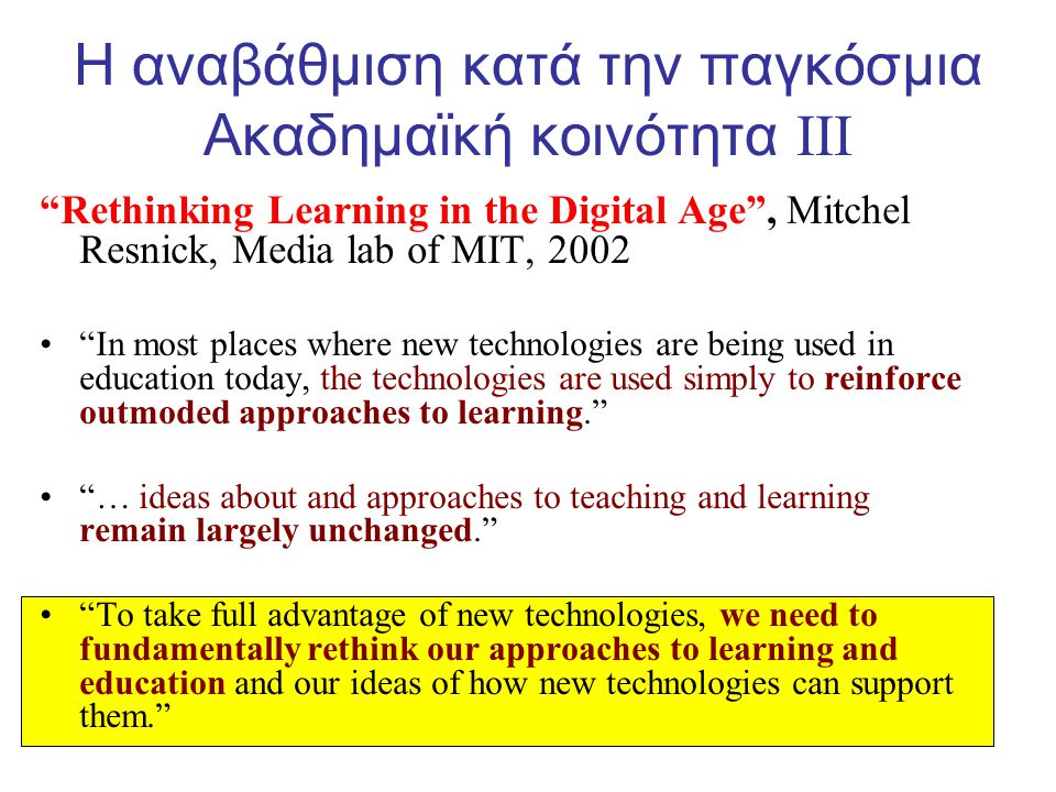 Rethinking Learning in the Digital Age , Mitchel Resnick, Media lab of MIT, 2002 • In most places where new technologies are being used in education today, the technologies are used simply to reinforce outmoded approaches to learning. • … ideas about and approaches to teaching and learning remain largely unchanged. • To take full advantage of new technologies, we need to fundamentally rethink our approaches to learning and education and our ideas of how new technologies can support them. Η αναβάθμιση κατά την παγκόσμια Ακαδημαϊκή κοινότητα III