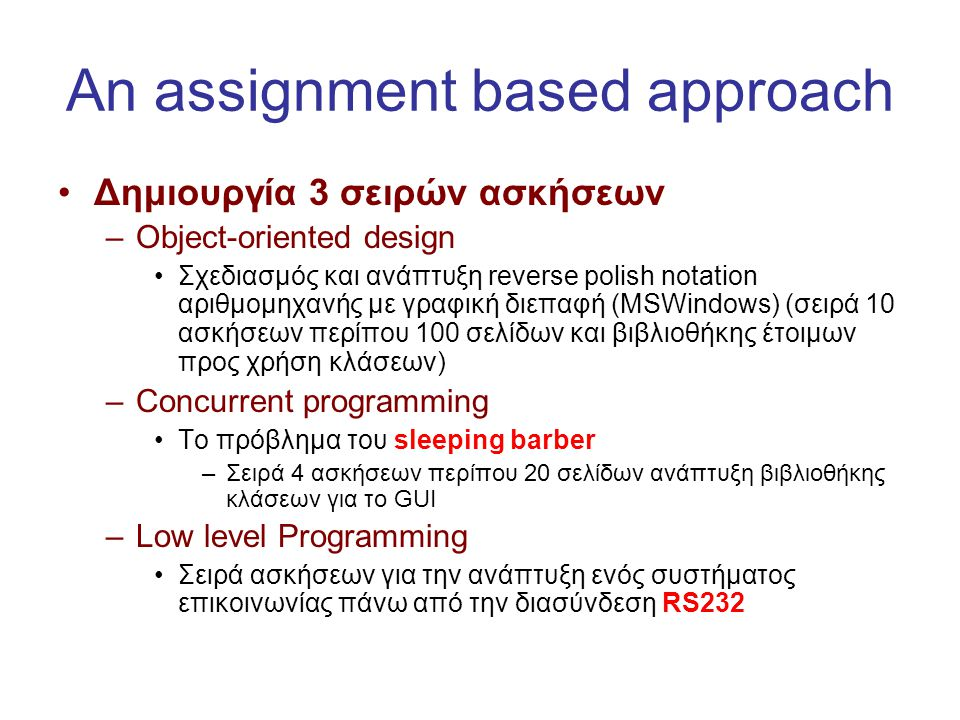An assignment based approach •Δημιουργία 3 σειρών ασκήσεων –Object-oriented design •Σχεδιασμός και ανάπτυξη reverse polish notation αριθμομηχανής με γ