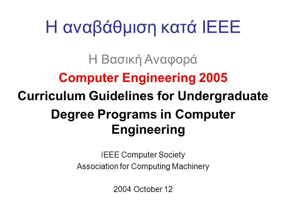 H αναβάθμιση κατά ΙΕΕΕ H Βασική Αναφορά Computer Engineering 2005 Curriculum Guidelines for Undergraduate Degree Programs in Computer Engineering IEEE Computer Society Association for Computing Machinery 2004 October 12