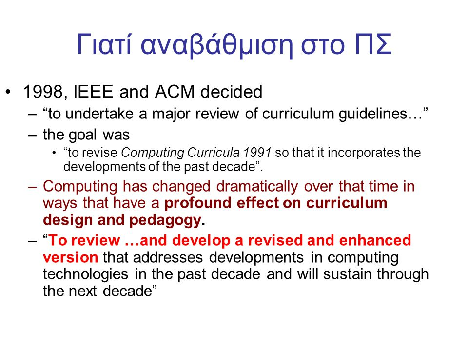 Γιατί αναβάθμιση στο ΠΣ •1998, ΙΕΕΕ and ACM decided – to undertake a major review of curriculum guidelines… –the goal was • to revise Computing Curricula 1991 so that it incorporates the developments of the past decade .