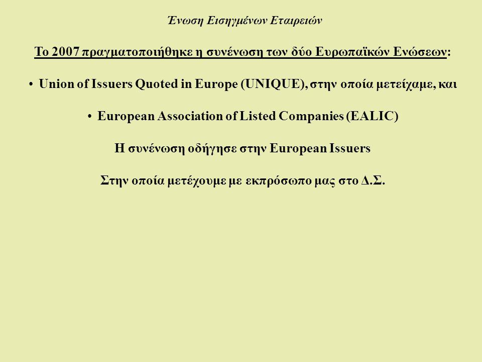 Ένωση Εισηγμένων Εταιρειών Το 2007 πραγματοποιήθηκε η συνένωση των δύο Ευρωπαϊκών Ενώσεων: •Union of Issuers Quoted in Europe (UNIQUE), στην οποία μετείχαμε, και •European Association of Listed Companies (EALIC) Η συνένωση οδήγησε στην European Issuers Στην οποία μετέχουμε με εκπρόσωπο μας στο Δ.Σ.