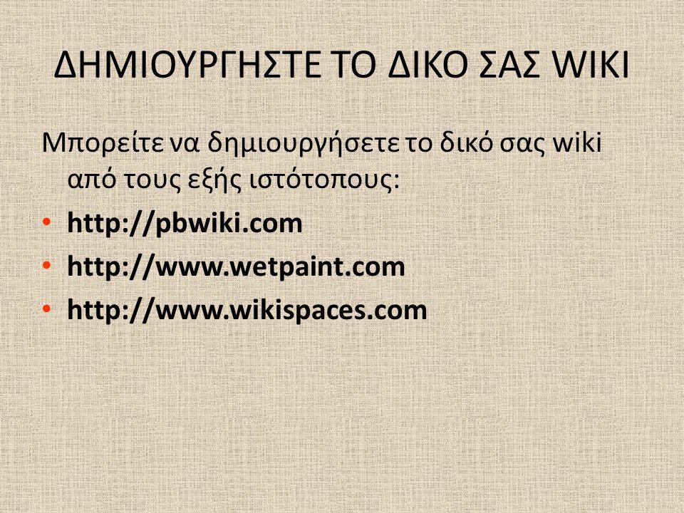 ΔΗΜΙΟΥΡΓΗΣΤΕ ΤΟ ΔΙΚΟ ΣΑΣ WIKI Μπορείτε να δημιουργήσετε το δικό σας wiki από τους εξής ιστότοπους: • http://pbwiki.com • http://www.wetpaint.com • http://www.wikispaces.com