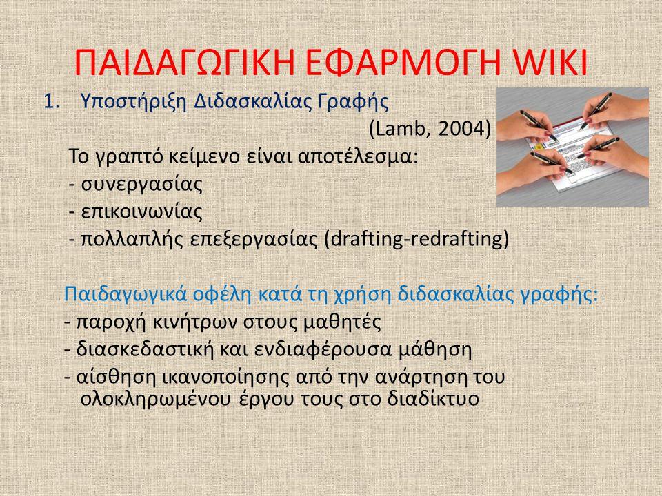 ΠΑΙΔΑΓΩΓΙΚΗ ΕΦΑΡΜΟΓΗ WIKI 1.Υποστήριξη Διδασκαλίας Γραφής (Lamb, 2004) Το γραπτό κείμενο είναι αποτέλεσμα: - συνεργασίας - επικοινωνίας - πολλαπλής επεξεργασίας (drafting-redrafting) Παιδαγωγικά οφέλη κατά τη χρήση διδασκαλίας γραφής: - παροχή κινήτρων στους μαθητές - διασκεδαστική και ενδιαφέρουσα μάθηση - αίσθηση ικανοποίησης από την ανάρτηση του ολοκληρωμένου έργου τους στο διαδίκτυο