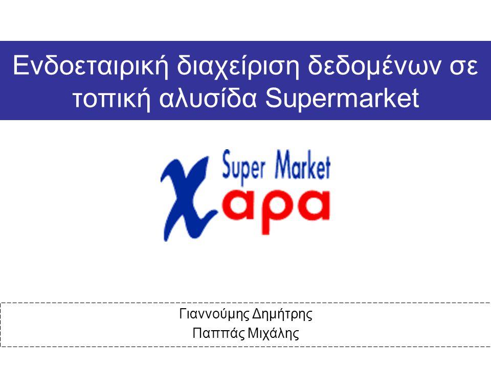 Ενδοεταιρική διαχείριση δεδομένων σε τοπική αλυσίδα Supermarket Γιαννούμης Δημήτρης Παππάς Μιχάλης