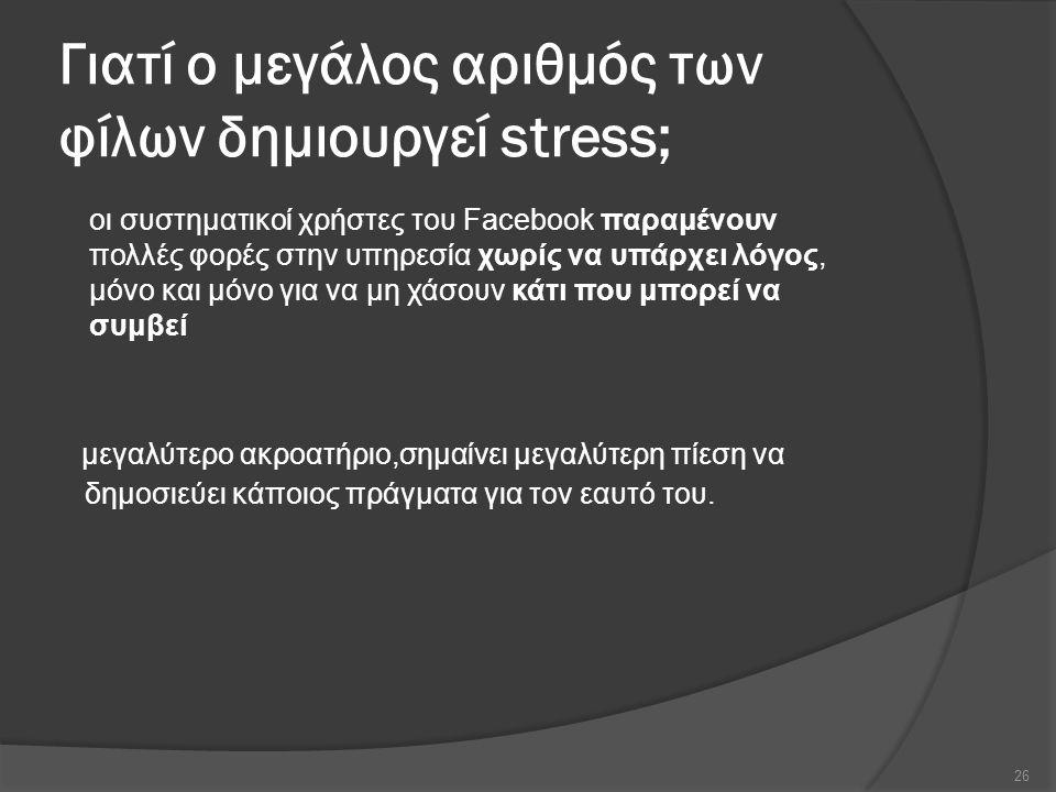 Γιατί ο μεγάλος αριθμός των φίλων δημιουργεί stress; μεγαλύτερο ακροατήριο,σημαίνει μεγαλύτερη πίεση να δημοσιεύει κάποιος πράγματα για τον εαυτό του.