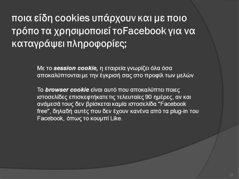 ποια είδη cookies υπάρχουν και με ποιο τρόπο τα χρησιμοποιεί τοFacebook για να καταγράψει πληροφορίες; 37 Με το session cookie, η εταιρεία γνωρίζει όλα όσα αποκαλύπτονται με την έγκρισή σας στο προφίλ των μελών Το browser cookie είναι αυτό που αποκαλύπτει ποιες ιστοσελίδες επισκεφτήκατε τις τελευταίες 90 ημέρες, αν και ανάμεσά τους δεν βρίσκεται καμία ιστοσελίδα Facebook free , δηλαδή αυτές που δεν έχουν κανένα από τα plug-in του Facebook, όπως το κουμπί Like.