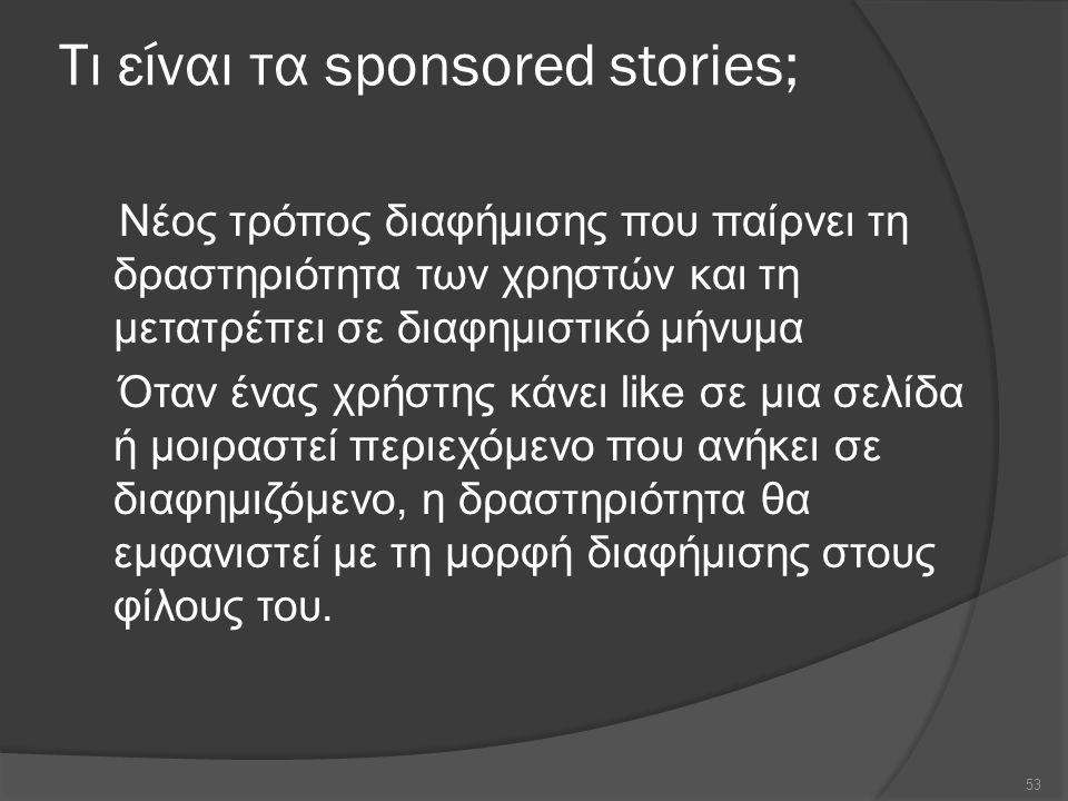 Τι είναι τα sponsored stories; Νέος τρόπος διαφήμισης που παίρνει τη δραστηριότητα των χρηστών και τη μετατρέπει σε διαφημιστικό μήνυμα Όταν ένας χρήστης κάνει like σε μια σελίδα ή μοιραστεί περιεχόμενο που ανήκει σε διαφημιζόμενο, η δραστηριότητα θα εμφανιστεί με τη μορφή διαφήμισης στους φίλους του.